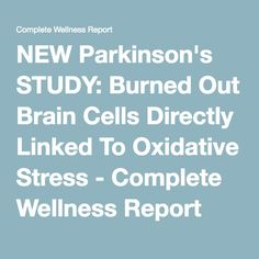 NEW Parkinson's STUDY: Burned Out Brain Cells Directly Linked To Oxidative Stress - Complete Wellness Report