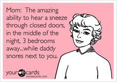 Mom: The amazing ability to hear a sneeze through closed doors, in the middle of the night, 3 bedrooms away...while daddy snores next to you.