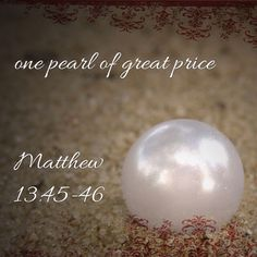 "Matthew‬ ‭13:45-46‬ ‭NKJV‬‬ ""Again, the kingdom of heaven is like a merchant seeking beautiful pearls, who, when he had found one pearl of great price, went and sold all that he had and bought it."" ‭‭"