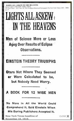 "Headlines in the New York Times November 10, 1919. The results from the English eclipse expeditions confirmed Einstein's predictions in his theory of general relativity. It was sensational. Mona Evans, ""Einstein's Eclipse"" http://www.bellaonline.com/articles/art183980.asp"