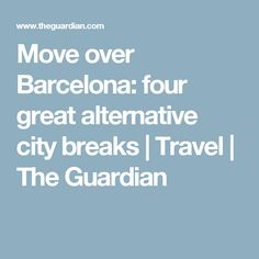 Move over Barcelona: four great alternative city breaks | Travel | The Guardian