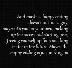 And Maybe A Happy Ending Doesn't Include A Guy, Maybe It's You On Your Own , Picking Up The Pieces And Starting Over , Freeing Yourself Up For Something Better In The Future. Maybe The Happy Ending Is Just Moving On.