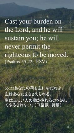 Cast your burden on the Lord, and he will sustain you; he will never permit the righteous to be moved.(Psalms 55:22,  ESV)55:22あなたの荷を主にゆだねよ。 主はあなたをささえられる。 主は正しい人の動かされるのを決してゆるされない。(口語訳 詩篇)