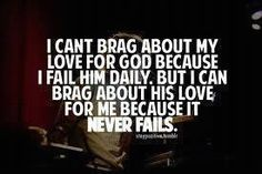 I fail God daily, but his love for me never fails. I am blessed!