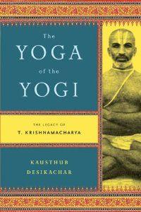 The Yoga Of Yogi Legacy T Krishnamacharya Kausthub Desikachar