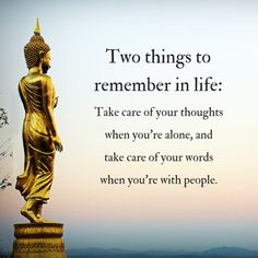 Tho things to remember in life: Take care of your thoughts when you're alone, and take care of your words when you're with people. ........................................................................................................................................................................................................................................ self love self care mindfulness meditation buddhism yoga love inner peace inner spirituality chakra chakras peace