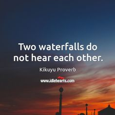 Two waterfalls do not hear each other.    — Kikuyu Proverb