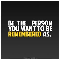 Be the person you want to be remembered as. #Zerosophy