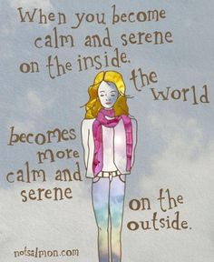 OK...so tell me how to become calm and serene on the inside!  =:0