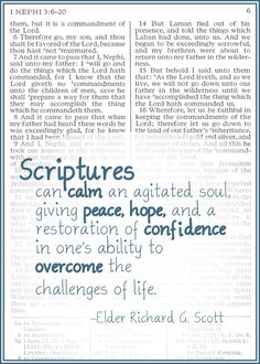 """Scriptures can calm an agitated soul, giving peace, hope, and a restoration of confidence in one's ability to overcome the challenges of life. "" -Richard G. Scott, The Power of Scripture"