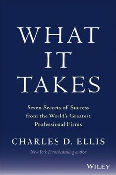What It Takes: Seven Secrets of Success from the Worlds Greatest Professional Firms Charles D. Ellis