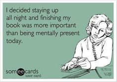 I decided staying up all night and finishing my book was more important than being mentally present today.