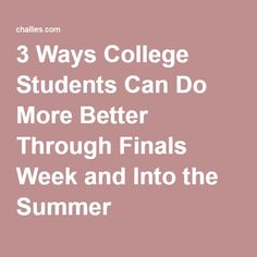 3 Ways College Students Can Do More Better Through Finals Week and Into the Summer