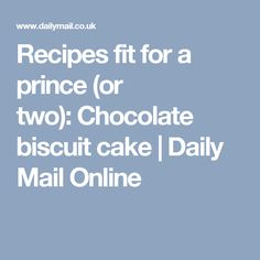 Recipes fit for a prince (or two): Chocolate biscuit cake | Daily Mail Online