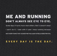 Me and running don't always see eye to eye. Some days it hurts more than others. But it doesn't mean I don't do it. I deal with it and I keep running because not everything that is good for you feels good for you. Every day is the day.