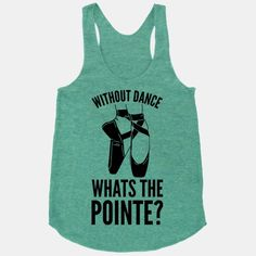 Without Dance Whats the Pointe | HUMAN | T-Shirts, Tanks, Sweatshirts and Hoodies. I WANT THIS SHIRT SO BAD!!