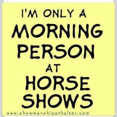 I'm only a morning person at horse shows! Oh my gosh, so so so so true! And what early mornings they are, too!