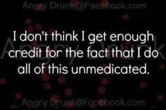 I Dont Get Enough Credit For The Fact That I Do All This Unmedicated funny quotes quote crazy jokes lol funny quote funny quotes funny sayings humor crazy quotes funny jokes quotes that make you laugh quotes that make you smile Great Quotes, Me Quotes, Funny Quotes, Inspirational Quotes, Funniest Quotes Ever, Laugh Quotes, Sarcastic Quotes, Jokes Quotes, Def Not