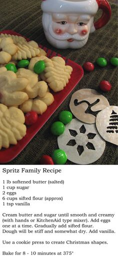 SPRITZ COOKIES * 1 lb softened butter (salted) * 1 cup sugar * 2 eggs * 6 cups flour (sifted) * 1 tsp vanilla ~~ Cream butter and sugar until smooth and creamy. Add eggs one at a time. Gradually add sifted flour, dough will stiff and somewhat dry. Add vanilla. Use a cookie press to create Christmas shapes. Bake 8-10 minutes at 375 degrees.