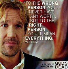 I loved this advice given in the movie God's Not Dead.