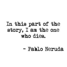 In this part of the story, I am the one who dies. - Pablo Neruda