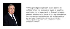"Excerpt from the Foreword to the report from the Auditor General for Wales - Huw Vaughan Thomas. ""Through subjecting Welsh public bodies to sufficient, but not excessive, levels of scrutiny, and using our unique remit to 'follow the public pound' and examine public spending irrespective of who delivers the services, we must continue to strive to add maximum value and make greatest impact."""