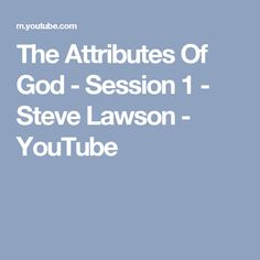 The Attributes Of God - Session 1 - Steve Lawson - YouTube