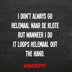 I don't always go helemaal naar de klote but wanneer i do it loops helemaal out the hand