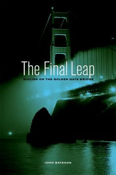 The Final Leap: Suicide on the Golden Gate Bridge by John Bateson (April 2012) ... mental health, mental illness, suicide, San Francisco, Golden Gate Bridge
