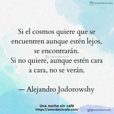 Si el cosmos quiere que se encuentren aunque estén lejos, se encontrarán. Si no quiere, aunque estén cara a cara, no se verán.  — Alejandro Jodorowshy