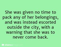She was given no time to pack any of her belongings and was instead escorted outside the city with a warning that she was never to come back.