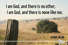 I am God there is no other; I am God, and there is none like me. Isaiah 46:9b. Scripture. Bible verse. Truth.