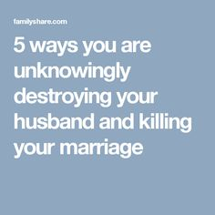 5 ways you are unknowingly destroying your husband and killing your marriage