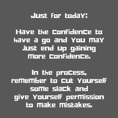 Have confidence to try and self love to allow yourself to make mistakes