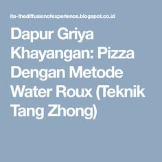 Dapur Griya Khayangan: Pizza Dengan Metode Water Roux (Teknik Tang Zhong)