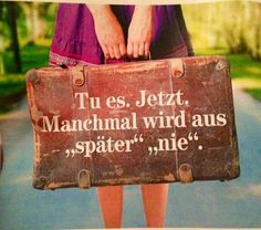 """Tu es. Jetzt.  Manchmal wird aus """"später"""" ein """"nie"""". Do it. NOW.  Sometimes """"later"""" will become  """"never""""."""