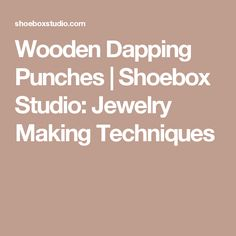 Wooden Dapping Punches | Shoebox Studio:  Jewelry Making Techniques