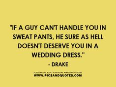 If a guy can't handle you in sweat pands, he sure as hell doesn't deserve you in a wedding dress. --Drake