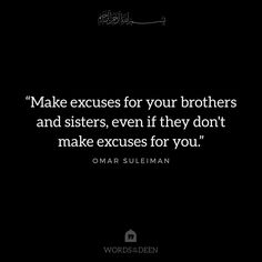 """Make excuses for your brothers and sisters, even if they don't make excuses for you.""  - Omar Suleiman"
