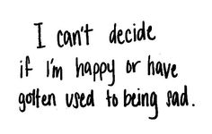 I can't decide if I'm happy or have gotten used to being sad