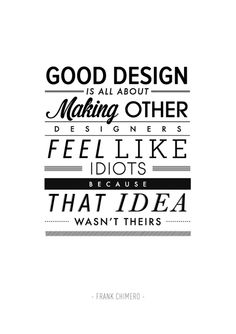 Good design is all about making other designers feel like idiots because that idea wasn't theirs