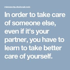 In order to take care of someone else, even if it's your partner, you have to learn to take better care of yourself.