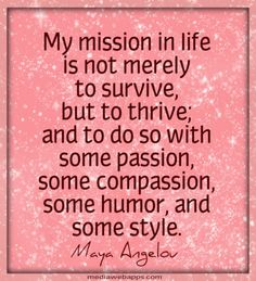 My mission in life is not merely to survive, but to thrive; and to do so with some passion, some compassion, some humor, and some style. ~Maya Angelou