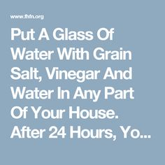Put A Glass Of Water With Grain Salt, Vinegar And Water In Any Part Of Your House. After 24 Hours, You`ll Be Very Surprised!