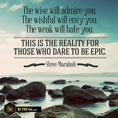 Picture Quote: The wise will admire you. The wishful will envy you. The weak will hate you. This is the reality for those who dare to be epic. – Steve Maraboli - http://beyouinc.com/picture-quote-wise-will-admire-wishful-will-envy-weak-will-hate-reality-dare-epic-steve-maraboli/