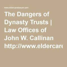 The Dangers of Dynasty Trusts | Law Offices of John W. Callinan  http://www.eldercarelawyer.com/blog/2016/04/the-dangers-of-dynasty-trusts/