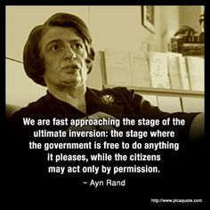 """We are fast approaching the stage of the ultimate inversion: the stage where the government is free to do anything it pleases, while the citizens may act only by permission."" ―Ayn Rand, Capitalism: The Unknown Ideal Quotable Quotes, Wisdom Quotes, Me Quotes, Famous Quotes, Leader Quotes, The Words, Ayn Rand Quotes, Great Quotes, Inspirational Quotes"