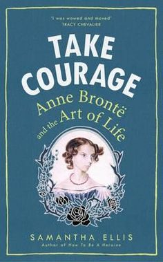Take Courage: Anne Bronte and the Art of Life (Feb)