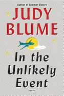 """In the Unlikely Event by Judy Blume. In her highly anticipated new novel, Judy Blume, the """"New York Times"""" # 1 best-selling author of """"Summer Sisters"""" and of young adult classics such as """"Are You There God? It s Me, Margaret, """" creates a richly textured and moving story of three generations of families, friends and strangers, whose lives are profoundly changed by unexpected events."""