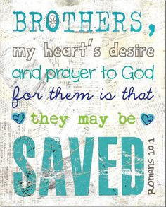"""My heart's desire for everyone is that they may be saved… """"Brothers, my heart's desire and prayer to God for them is that they may be saved."""" —Romans 10:1 (ESV)   